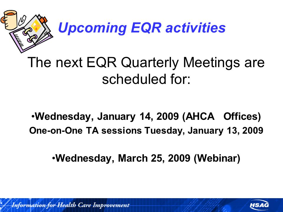 Upcoming EQR activities The next EQR Quarterly Meetings are scheduled for: Wednesday, January 14, 2009 (AHCA Offices) One-on-One TA sessions Tuesday, January 13, 2009 Wednesday, March 25, 2009 (Webinar)