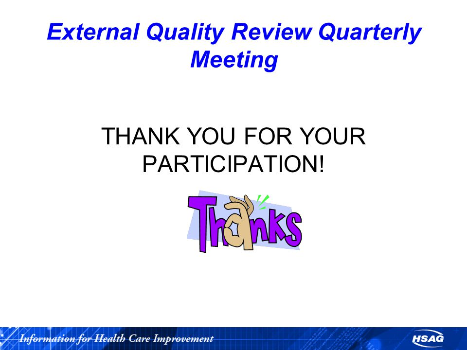 External Quality Review Quarterly Meeting THANK YOU FOR YOUR PARTICIPATION!