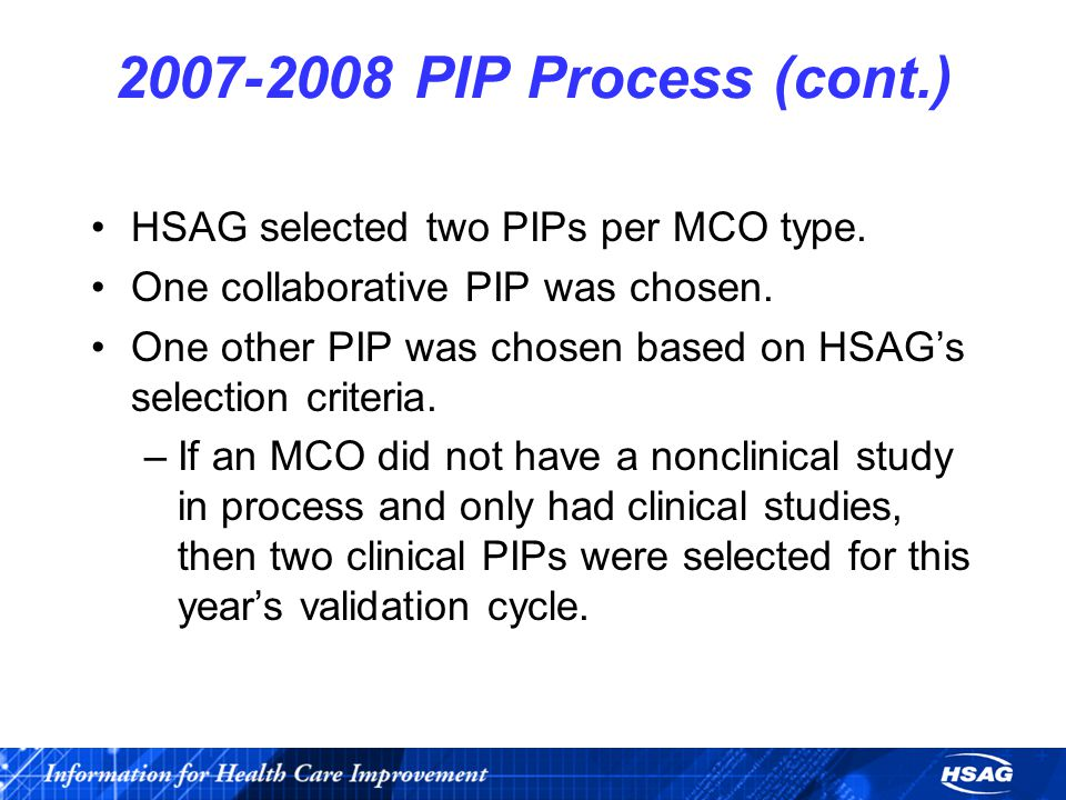 2007-2008 PIP Process (cont.) HSAG selected two PIPs per MCO type.