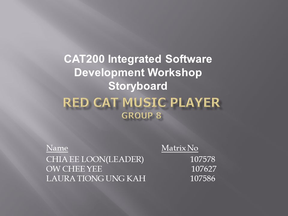 Name Matrix No CHIA EE LOON(LEADER) 107578 OW CHEE YEE 107627 LAURA TIONG UNG KAH 107586 CAT200 Integrated Software Development Workshop Storyboard
