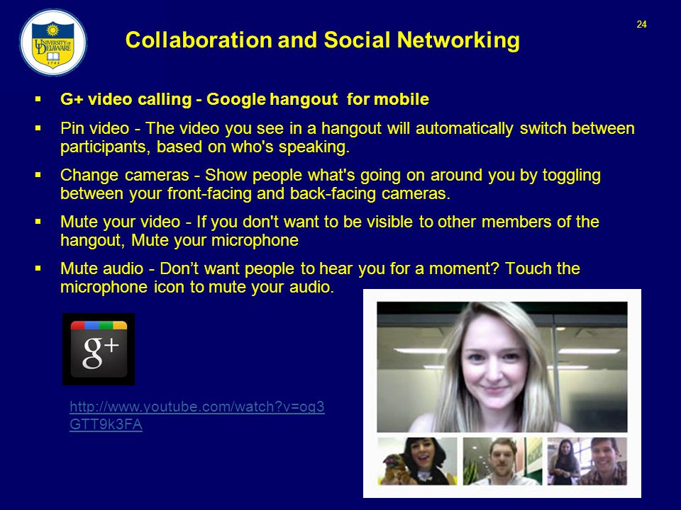 24 Collaboration and Social Networking  G+ video calling - Google hangout for mobile  Pin video - The video you see in a hangout will automatically switch between participants, based on who s speaking.