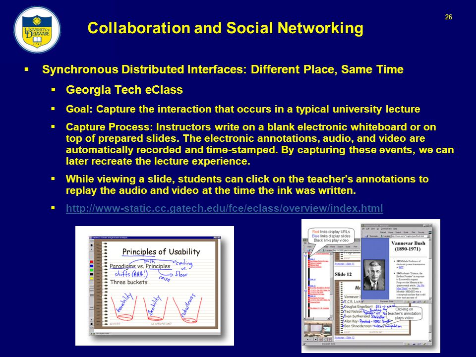 26 Collaboration and Social Networking  Synchronous Distributed Interfaces: Different Place, Same Time  Georgia Tech eClass  Goal: Capture the interaction that occurs in a typical university lecture  Capture Process: Instructors write on a blank electronic whiteboard or on top of prepared slides.
