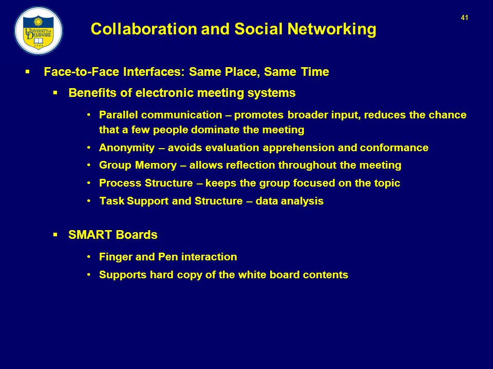 41 Collaboration and Social Networking  Face-to-Face Interfaces: Same Place, Same Time  Benefits of electronic meeting systems Parallel communication – promotes broader input, reduces the chance that a few people dominate the meeting Anonymity – avoids evaluation apprehension and conformance Group Memory – allows reflection throughout the meeting Process Structure – keeps the group focused on the topic Task Support and Structure – data analysis  SMART Boards Finger and Pen interaction Supports hard copy of the white board contents