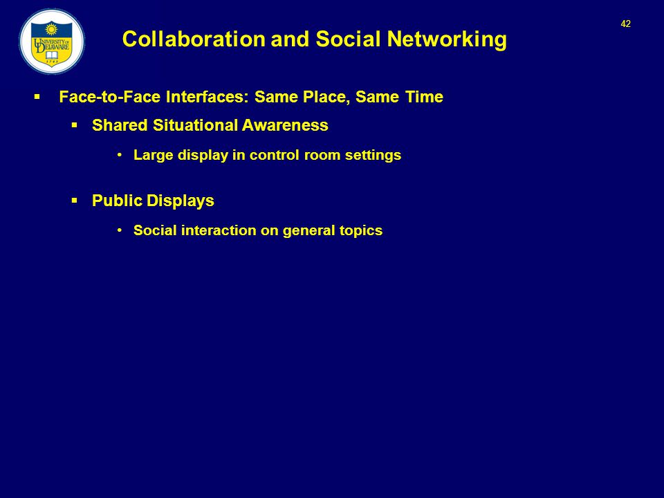 42 Collaboration and Social Networking  Face-to-Face Interfaces: Same Place, Same Time  Shared Situational Awareness Large display in control room settings  Public Displays Social interaction on general topics