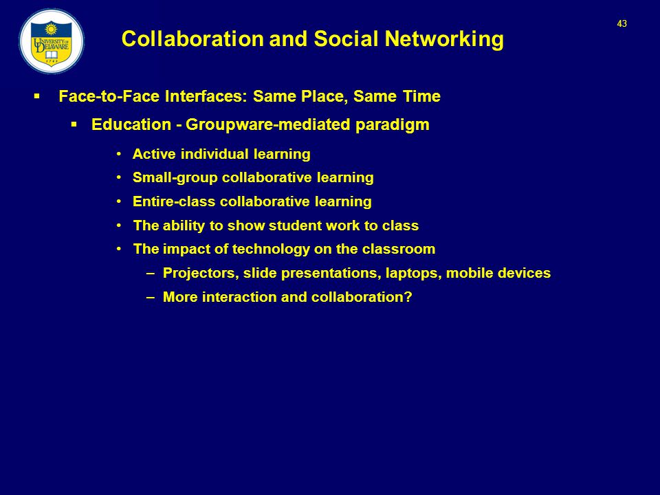 43 Collaboration and Social Networking  Face-to-Face Interfaces: Same Place, Same Time  Education - Groupware-mediated paradigm Active individual learning Small-group collaborative learning Entire-class collaborative learning The ability to show student work to class The impact of technology on the classroom –Projectors, slide presentations, laptops, mobile devices –More interaction and collaboration