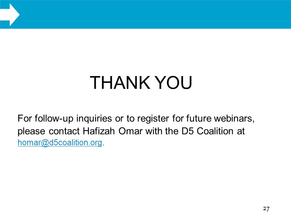 WHAT WE DO THANK YOU For follow-up inquiries or to register for future webinars, please contact Hafizah Omar with the D5 Coalition at homar@d5coalition.org.