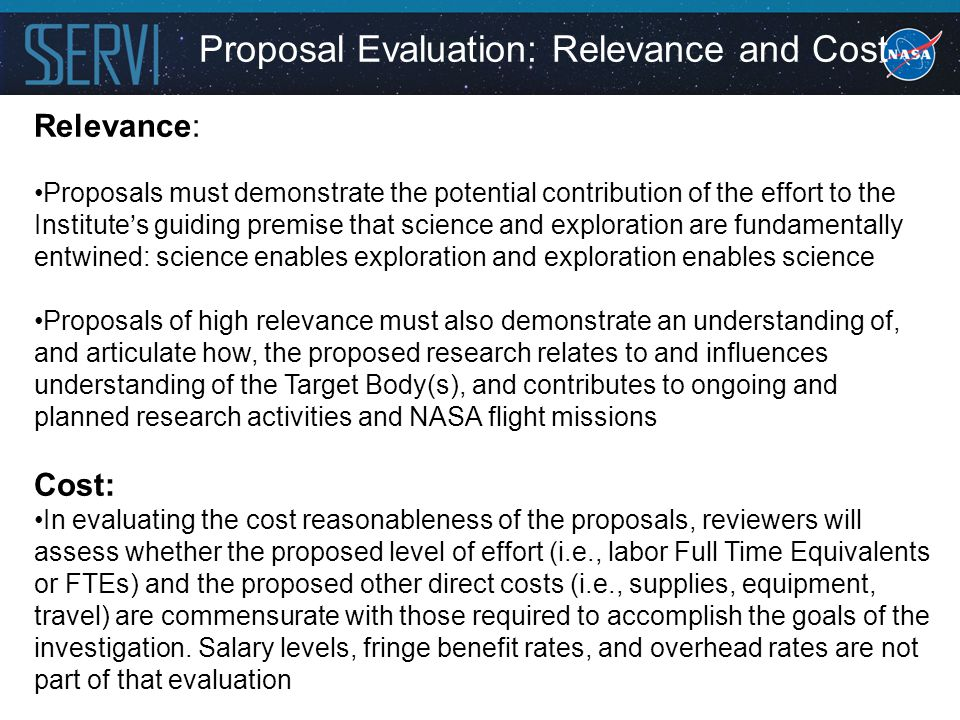 Proposal Evaluation: Relevance and Cost Relevance: Proposals must demonstrate the potential contribution of the effort to the Institute's guiding premise that science and exploration are fundamentally entwined: science enables exploration and exploration enables science Proposals of high relevance must also demonstrate an understanding of, and articulate how, the proposed research relates to and influences understanding of the Target Body(s), and contributes to ongoing and planned research activities and NASA flight missions Cost: In evaluating the cost reasonableness of the proposals, reviewers will assess whether the proposed level of effort (i.e., labor Full Time Equivalents or FTEs) and the proposed other direct costs (i.e., supplies, equipment, travel) are commensurate with those required to accomplish the goals of the investigation.
