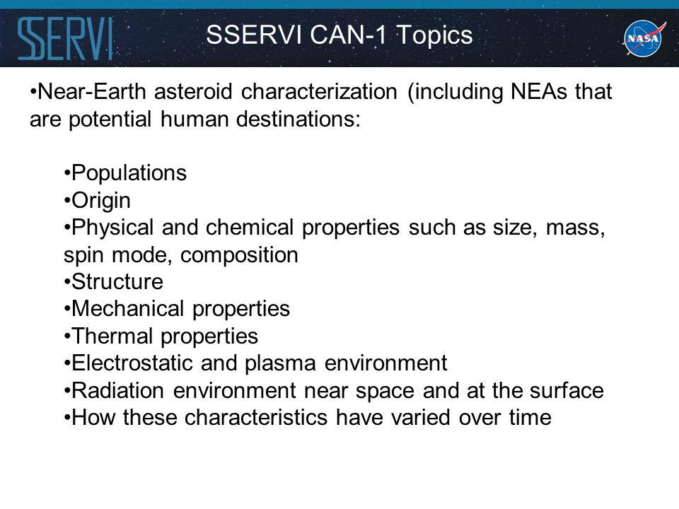 Near-Earth asteroid characterization (including NEAs that are potential human destinations: Populations Origin Physical and chemical properties such as size, mass, spin mode, composition Structure Mechanical properties Thermal properties Electrostatic and plasma environment Radiation environment near space and at the surface How these characteristics have varied over time SSERVI CAN-1 Topics