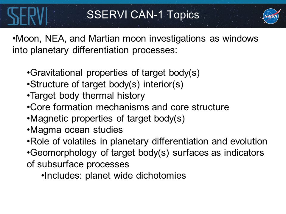 Moon, NEA, and Martian moon investigations as windows into planetary differentiation processes: Gravitational properties of target body(s) Structure of target body(s) interior(s) Target body thermal history Core formation mechanisms and core structure Magnetic properties of target body(s) Magma ocean studies Role of volatiles in planetary differentiation and evolution Geomorphology of target body(s) surfaces as indicators of subsurface processes Includes: planet wide dichotomies SSERVI CAN-1 Topics