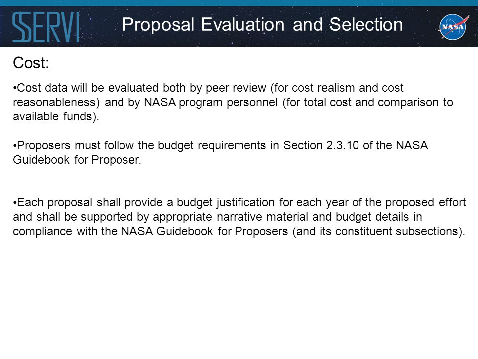 Proposal Evaluation and Selection Cost: Cost data will be evaluated both by peer review (for cost realism and cost reasonableness) and by NASA program personnel (for total cost and comparison to available funds).