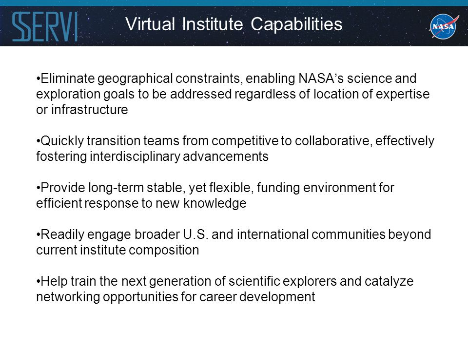 Virtual Institute Capabilities Eliminate geographical constraints, enabling NASA's science and exploration goals to be addressed regardless of location of expertise or infrastructure Quickly transition teams from competitive to collaborative, effectively fostering interdisciplinary advancements Provide long-term stable, yet flexible, funding environment for efficient response to new knowledge Readily engage broader U.S.