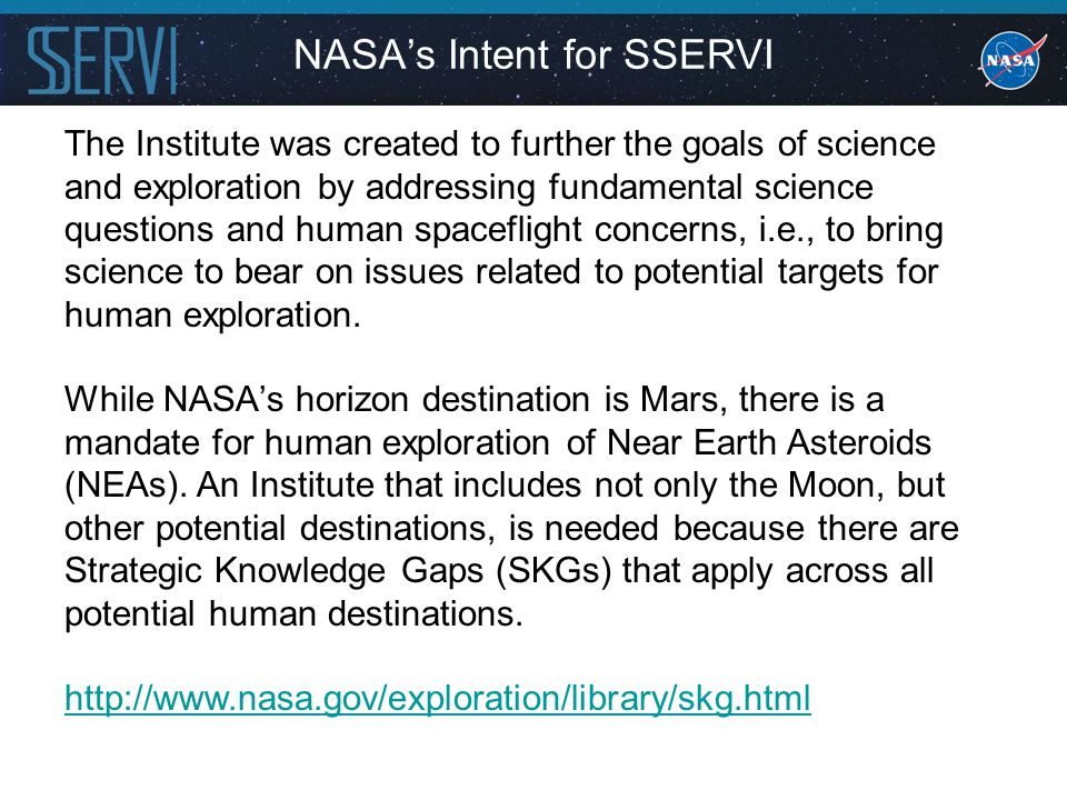 NASA's Intent for SSERVI The Institute was created to further the goals of science and exploration by addressing fundamental science questions and human spaceflight concerns, i.e., to bring science to bear on issues related to potential targets for human exploration.