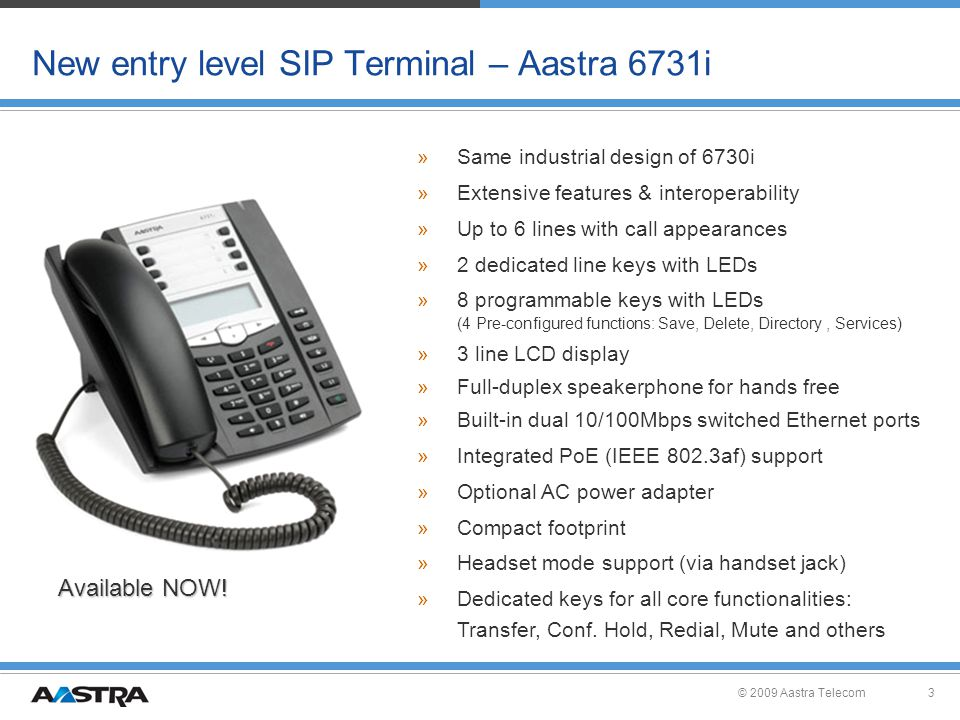© 2009 Aastra Telecom3 New entry level SIP Terminal – Aastra 6731i »Same industrial design of 6730i »Extensive features & interoperability »Up to 6 lines with call appearances »2 dedicated line keys with LEDs »8 programmable keys with LEDs (4 Pre-configured functions: Save, Delete, Directory, Services) »3 line LCD display »Full-duplex speakerphone for hands free »Built-in dual 10/100Mbps switched Ethernet ports »Integrated PoE (IEEE 802.3af) support »Optional AC power adapter »Compact footprint »Headset mode support (via handset jack) »Dedicated keys for all core functionalities: Transfer, Conf.