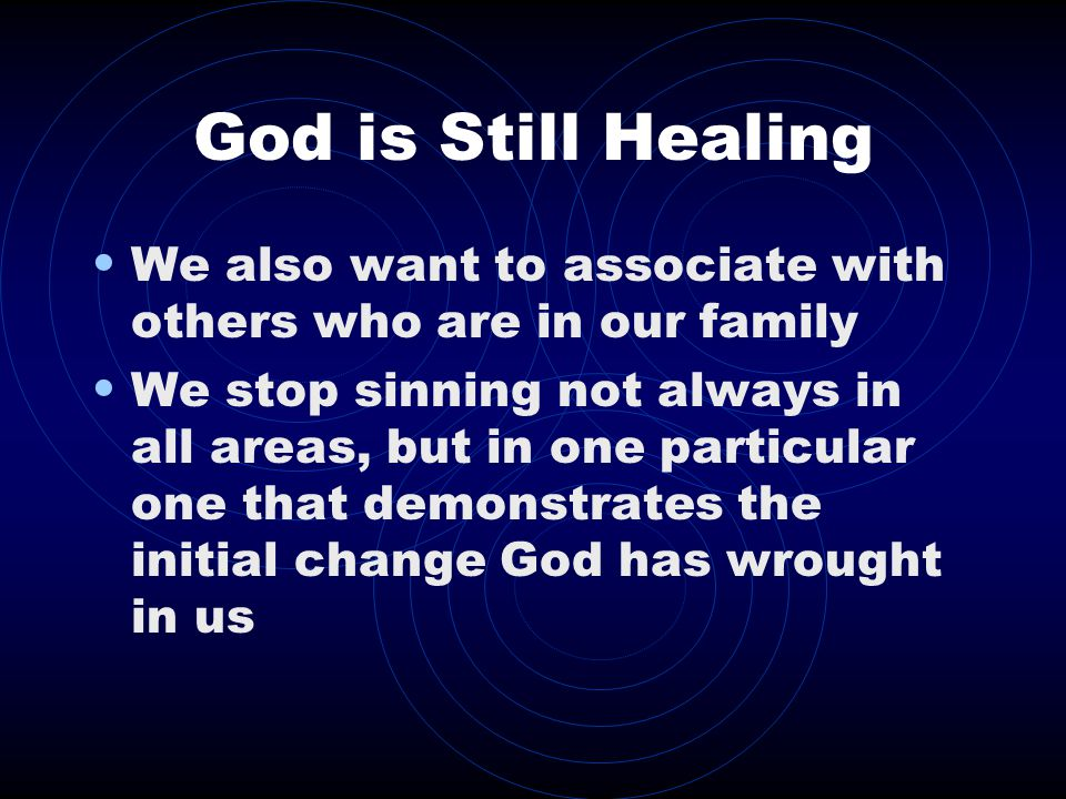 God is Still Healing We also want to associate with others who are in our family We stop sinning not always in all areas, but in one particular one that demonstrates the initial change God has wrought in us