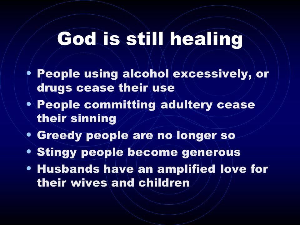 God is still healing People using alcohol excessively, or drugs cease their use People committing adultery cease their sinning Greedy people are no longer so Stingy people become generous Husbands have an amplified love for their wives and children