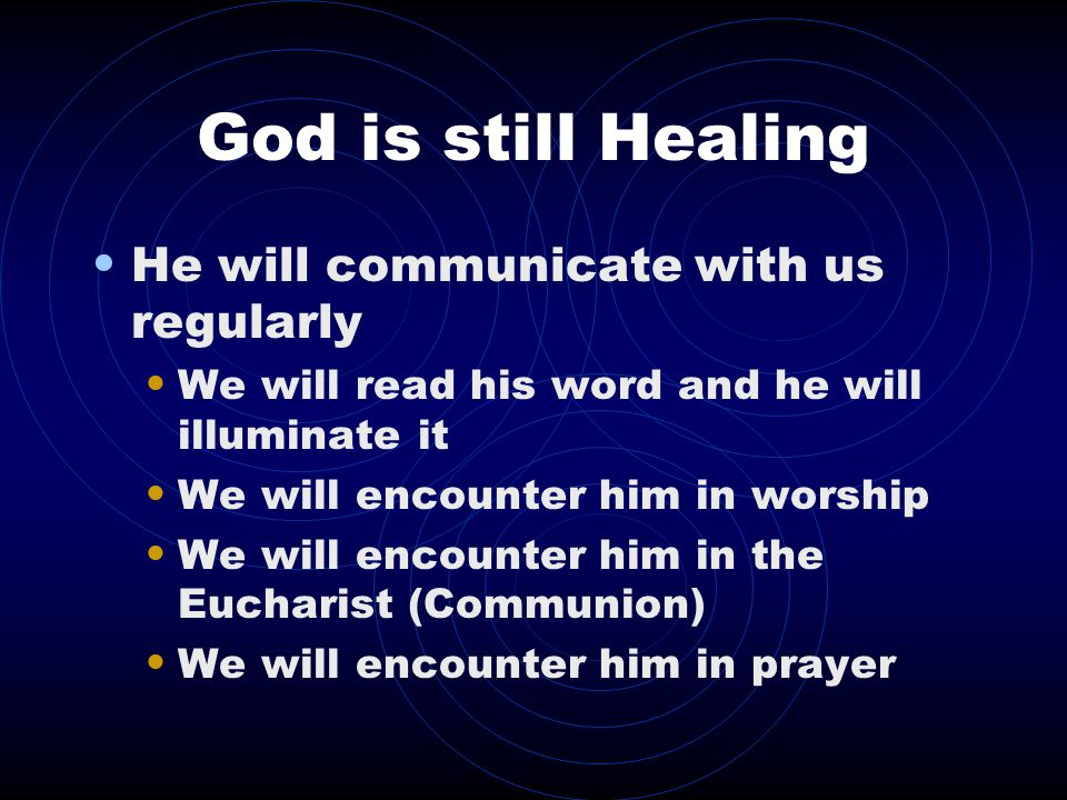God is still Healing He will communicate with us regularly We will read his word and he will illuminate it We will encounter him in worship We will encounter him in the Eucharist (Communion) We will encounter him in prayer