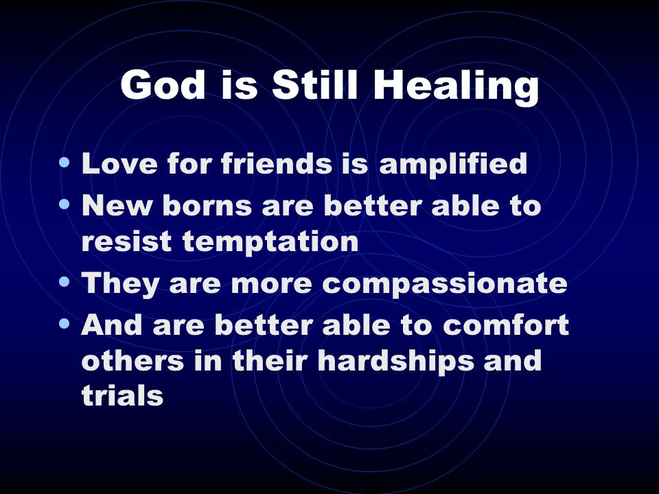 God is Still Healing Love for friends is amplified New borns are better able to resist temptation They are more compassionate And are better able to comfort others in their hardships and trials