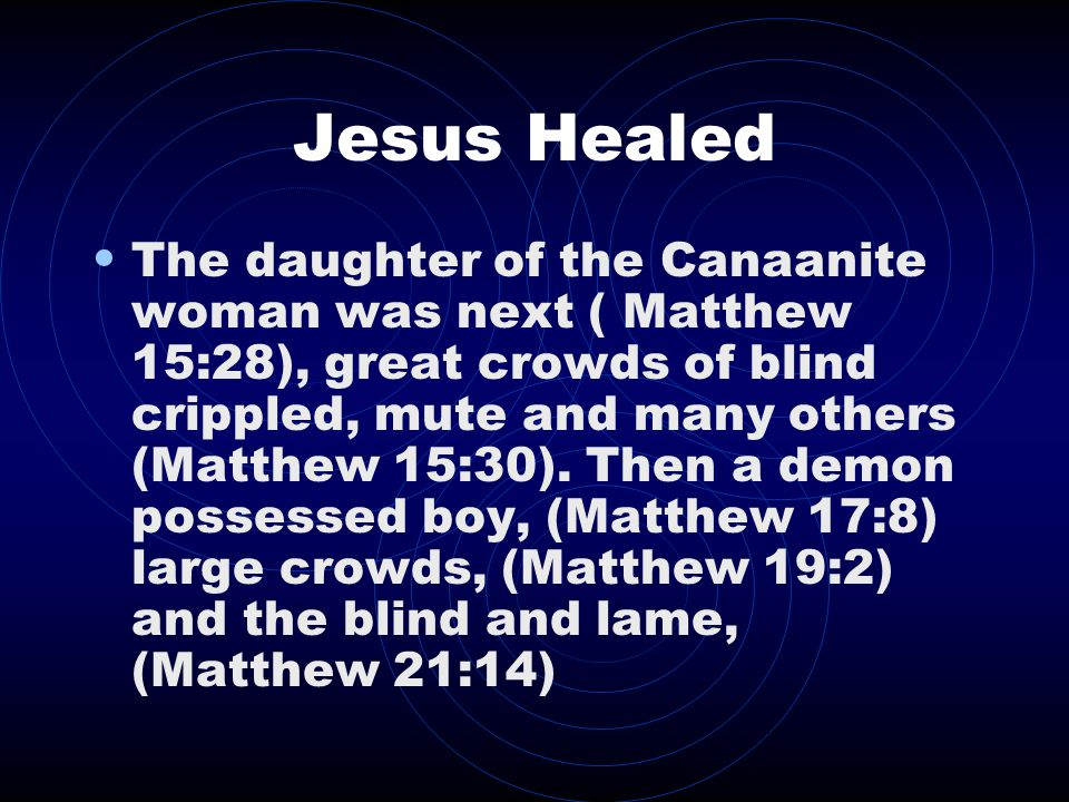 Jesus Healed The daughter of the Canaanite woman was next ( Matthew 15:28), great crowds of blind crippled, mute and many others (Matthew 15:30).
