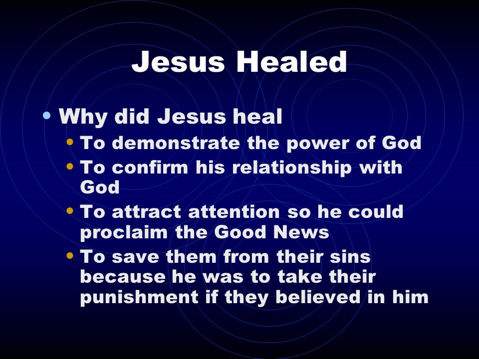 Jesus Healed Why did Jesus heal To demonstrate the power of God To confirm his relationship with God To attract attention so he could proclaim the Good News To save them from their sins because he was to take their punishment if they believed in him