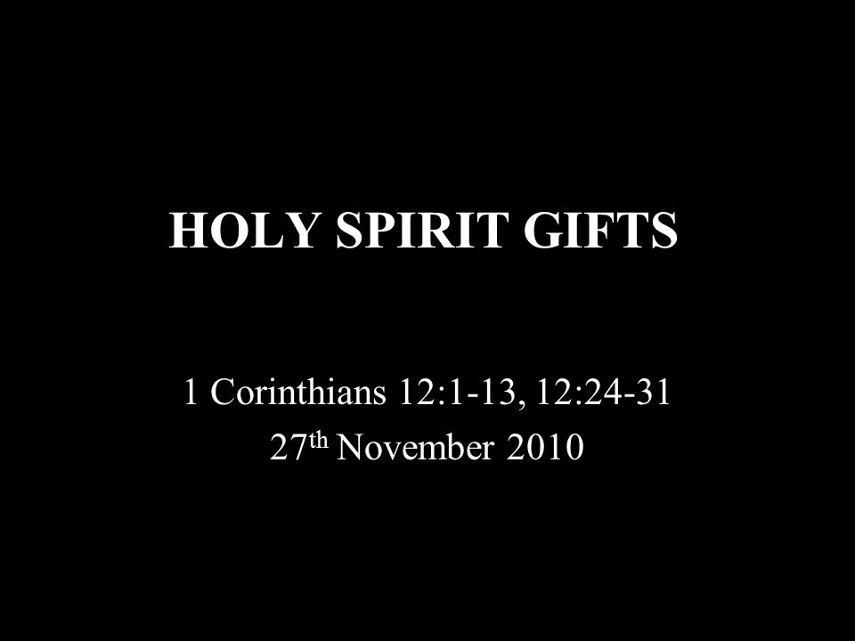 HOLY SPIRIT GIFTS 1 Corinthians 12:1-13, 12:24-31 27 th November 2010