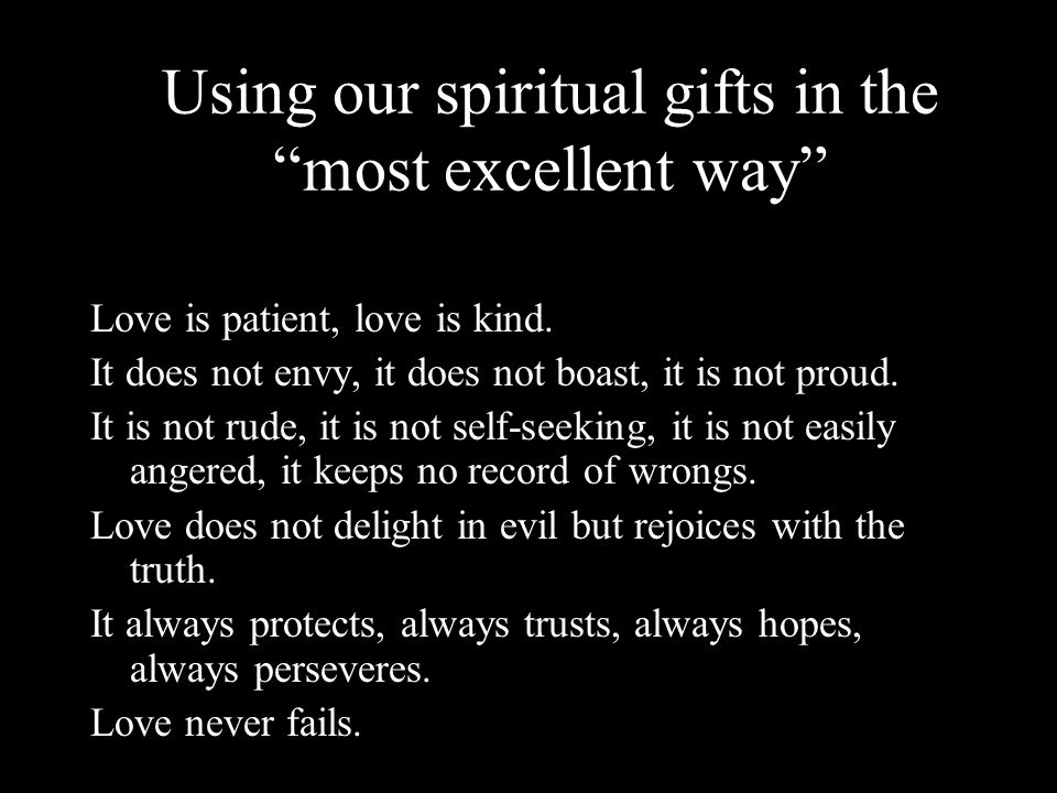"Using our spiritual gifts in the ""most excellent way"" Love is patient, love is kind. It does not envy, it does not boast, it is not proud. It is not r"