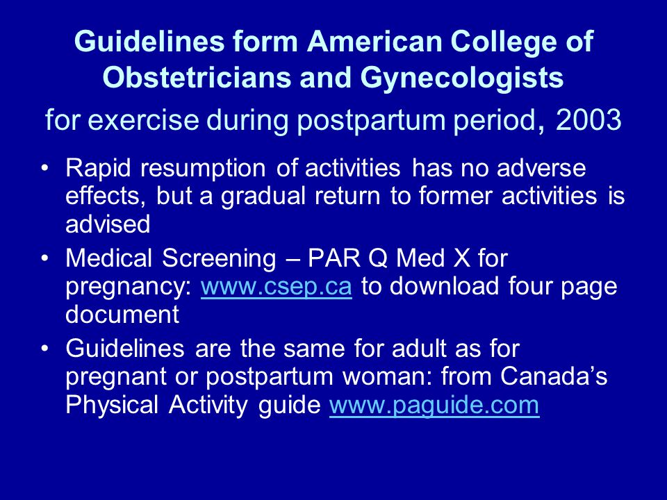 Guidelines form American College of Obstetricians and Gynecologists for exercise during postpartum period, 2003 Rapid resumption of activities has no adverse effects, but a gradual return to former activities is advised Medical Screening – PAR Q Med X for pregnancy: www.csep.ca to download four page documentwww.csep.ca Guidelines are the same for adult as for pregnant or postpartum woman: from Canada's Physical Activity guide www.paguide.comwww.paguide.com