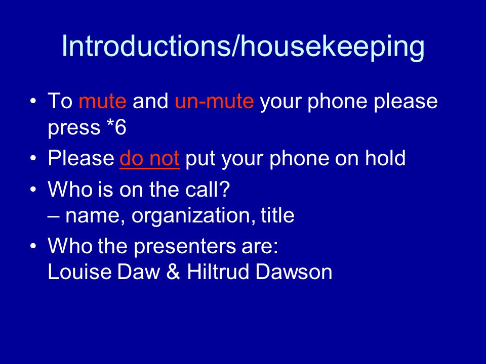 Introductions/housekeeping To mute and un-mute your phone please press *6 Please do not put your phone on hold Who is on the call.