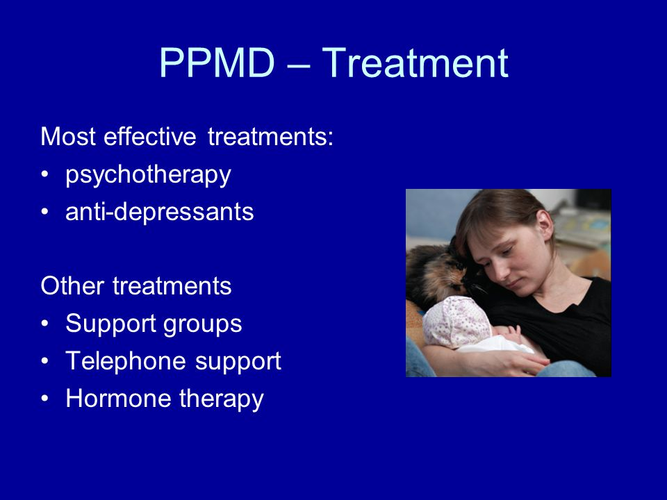 PPMD – Treatment Most effective treatments: psychotherapy anti-depressants Other treatments Support groups Telephone support Hormone therapy