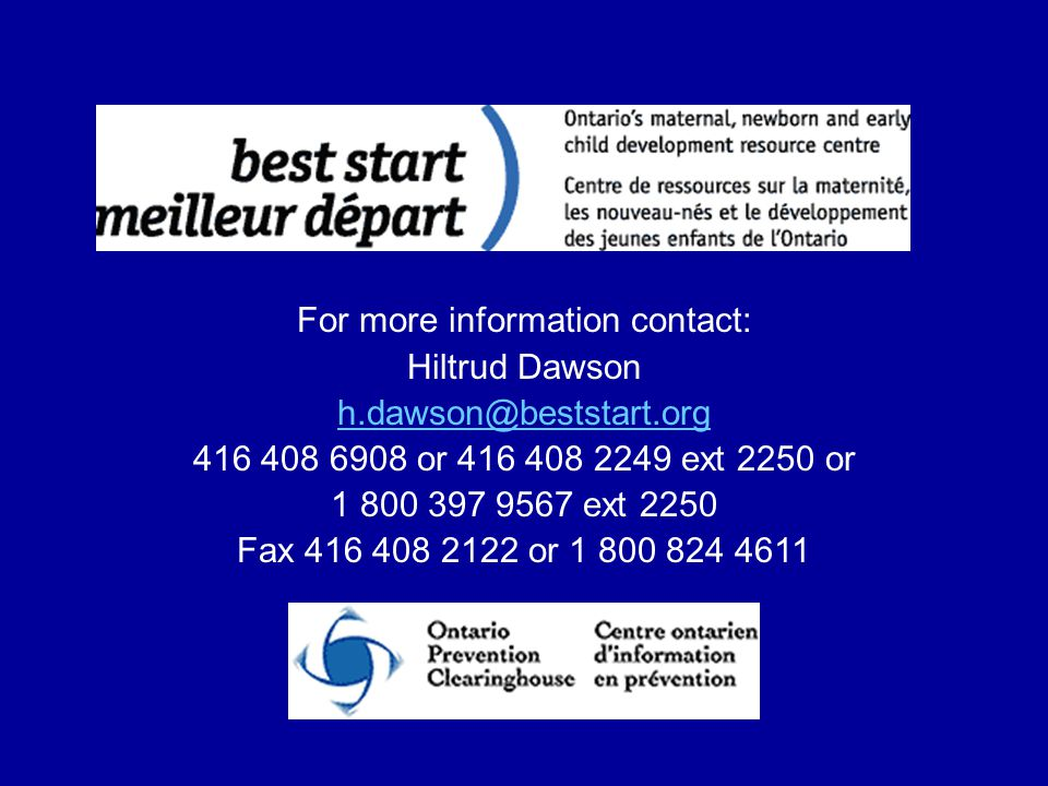 For more information contact: Hiltrud Dawson h.dawson@beststart.org 416 408 6908 or 416 408 2249 ext 2250 or 1 800 397 9567 ext 2250 Fax 416 408 2122 or 1 800 824 4611