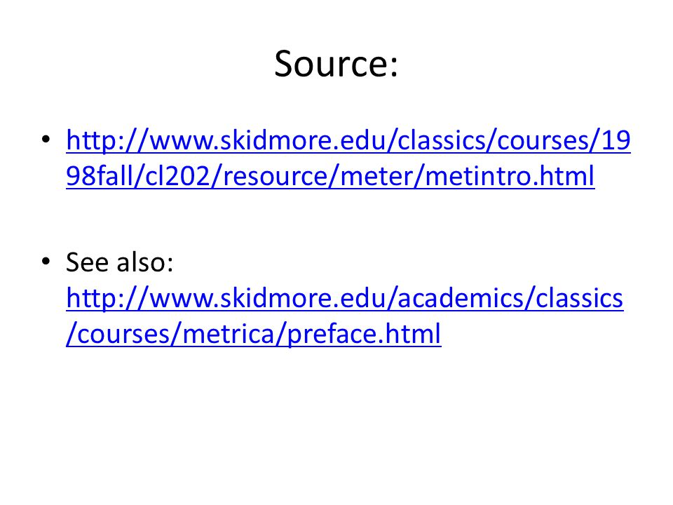 Source: http://www.skidmore.edu/classics/courses/19 98fall/cl202/resource/meter/metintro.html http://www.skidmore.edu/classics/courses/19 98fall/cl202/resource/meter/metintro.html See also: http://www.skidmore.edu/academics/classics /courses/metrica/preface.html http://www.skidmore.edu/academics/classics /courses/metrica/preface.html