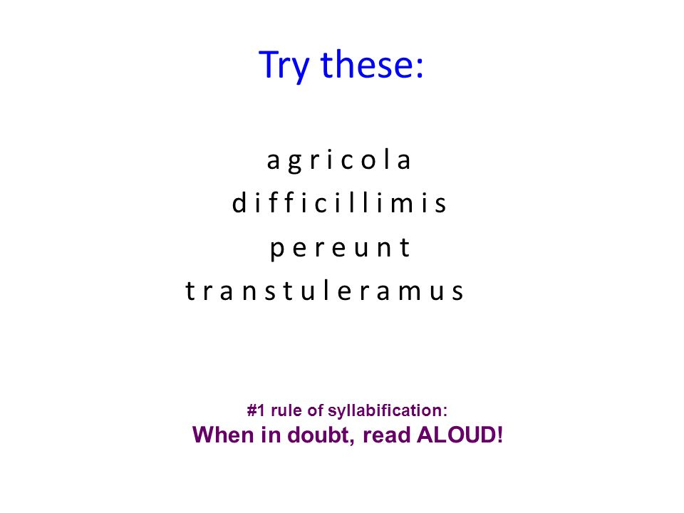 Try these: a g r i c o l a d i f f i c i l l i m i s p e r e u n t t r a n s t u l e r a m u s #1 rule of syllabification: When in doubt, read ALOUD!