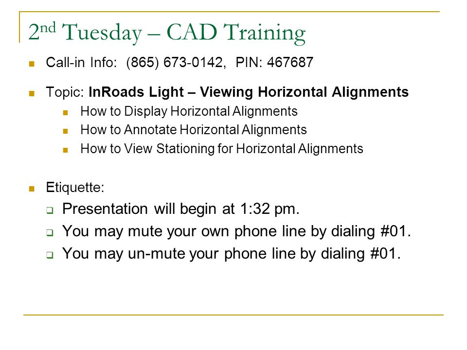 2 nd Tuesday – CAD Training Call-in Info: (865) 673-0142, PIN: 467687 Topic: InRoads Light – Viewing Horizontal Alignments How to Display Horizontal Alignments How to Annotate Horizontal Alignments How to View Stationing for Horizontal Alignments Etiquette:  Presentation will begin at 1:32 pm.