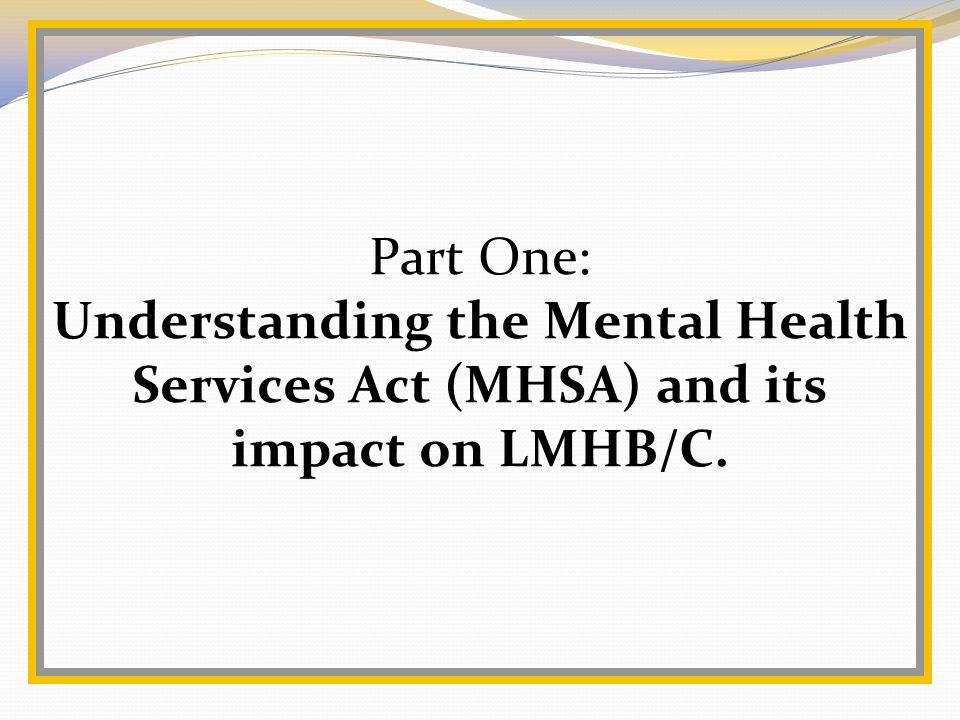 Part One: Understanding the Mental Health Services Act (MHSA) and its impact on LMHB/C.