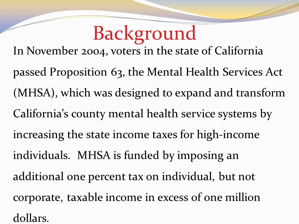 Background In November 2004, voters in the state of California passed Proposition 63, the Mental Health Services Act (MHSA), which was designed to expand and transform California's county mental health service systems by increasing the state income taxes for high-income individuals.