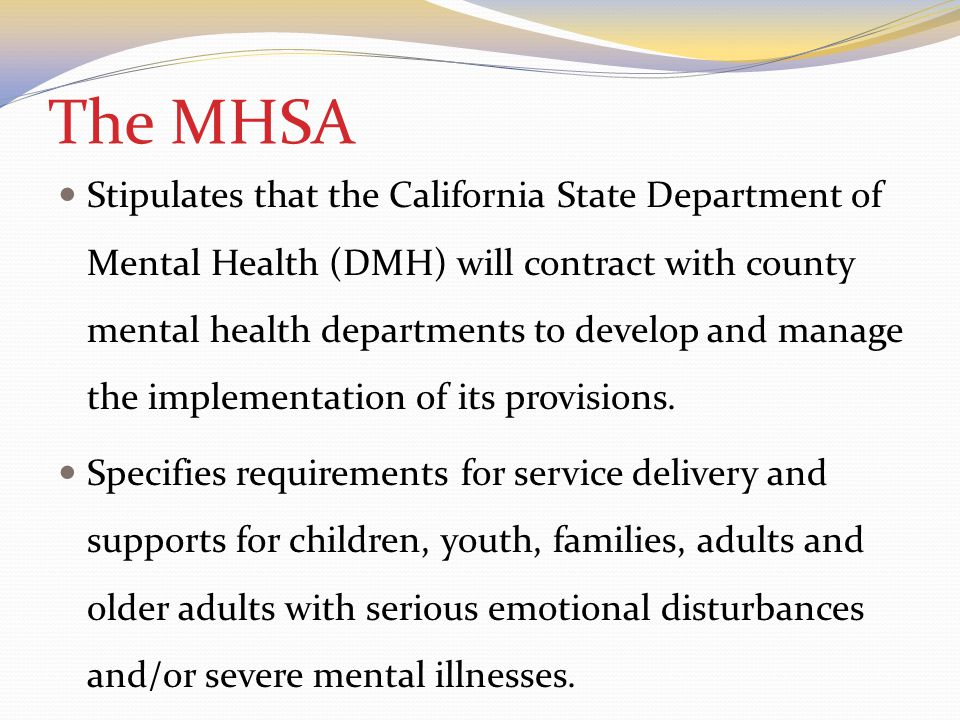 The MHSA Stipulates that the California State Department of Mental Health (DMH) will contract with county mental health departments to develop and manage the implementation of its provisions.