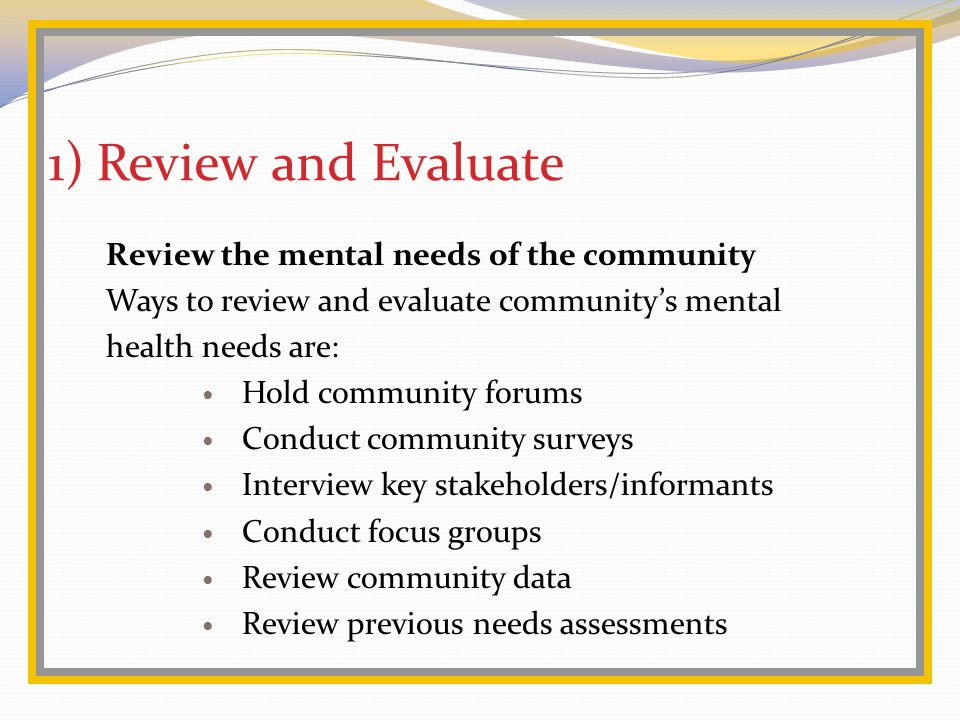 1)Review and Evaluate Review the mental needs of the community Ways to review and evaluate community's mental health needs are: Hold community forums Conduct community surveys Interview key stakeholders/informants Conduct focus groups Review community data Review previous needs assessments