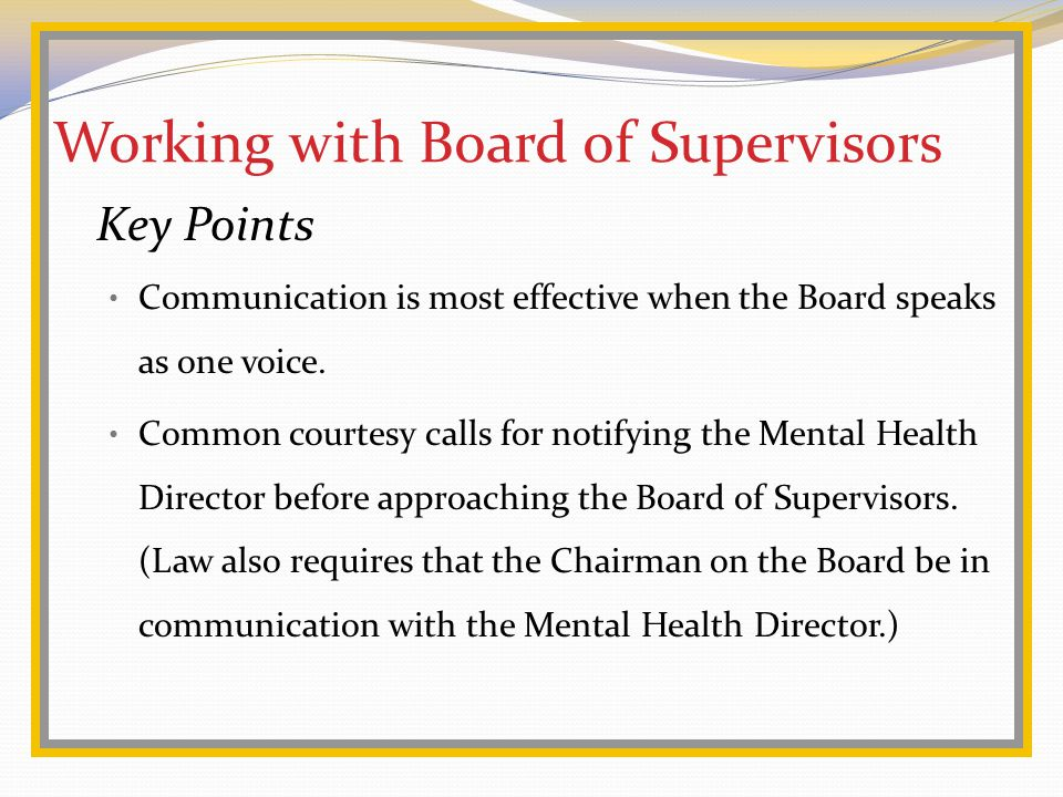 Working with Board of Supervisors Key Points Communication is most effective when the Board speaks as one voice.