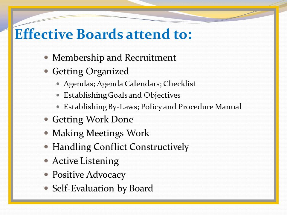Effective Boards attend to : Membership and Recruitment Getting Organized Agendas; Agenda Calendars; Checklist Establishing Goals and Objectives Establishing By-Laws; Policy and Procedure Manual Getting Work Done Making Meetings Work Handling Conflict Constructively Active Listening Positive Advocacy Self-Evaluation by Board