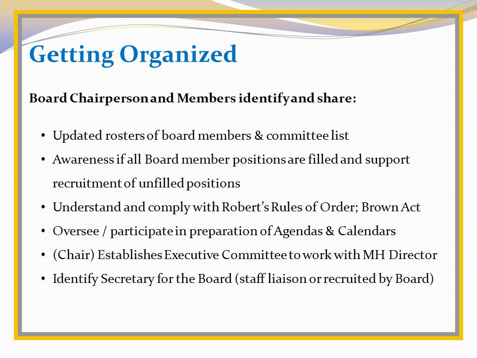 Getting Organized Board Chairperson and Members identify and share: Updated rosters of board members & committee list Awareness if all Board member positions are filled and support recruitment of unfilled positions Understand and comply with Robert's Rules of Order; Brown Act Oversee / participate in preparation of Agendas & Calendars (Chair) Establishes Executive Committee to work with MH Director Identify Secretary for the Board (staff liaison or recruited by Board)