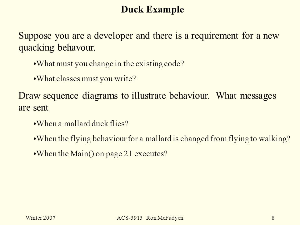 Winter 2007ACS-3913 Ron McFadyen8 Duck Example Suppose you are a developer and there is a requirement for a new quacking behavour.