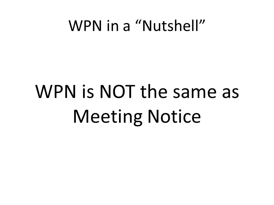 "WPN in a ""Nutshell"" WPN is NOT the same as Meeting Notice"