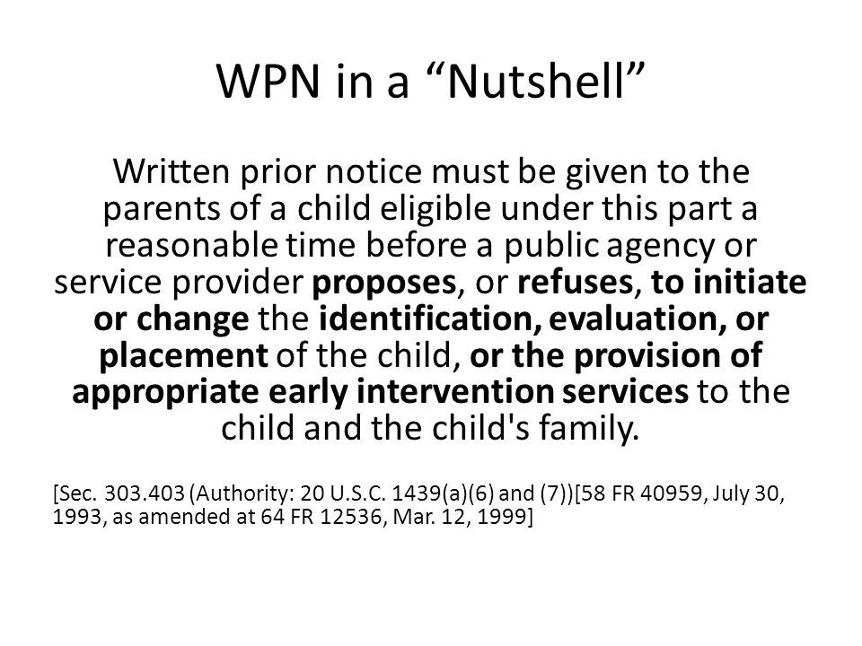 "WPN in a ""Nutshell"" Written prior notice must be given to the parents of a child eligible under this part a reasonable time before a public agency or"