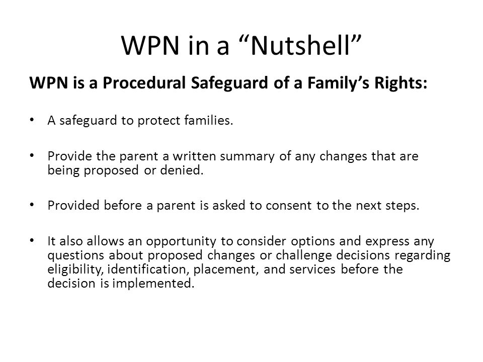 "WPN in a ""Nutshell"" WPN is a Procedural Safeguard of a Family's Rights: A safeguard to protect families. Provide the parent a written summary of any c"