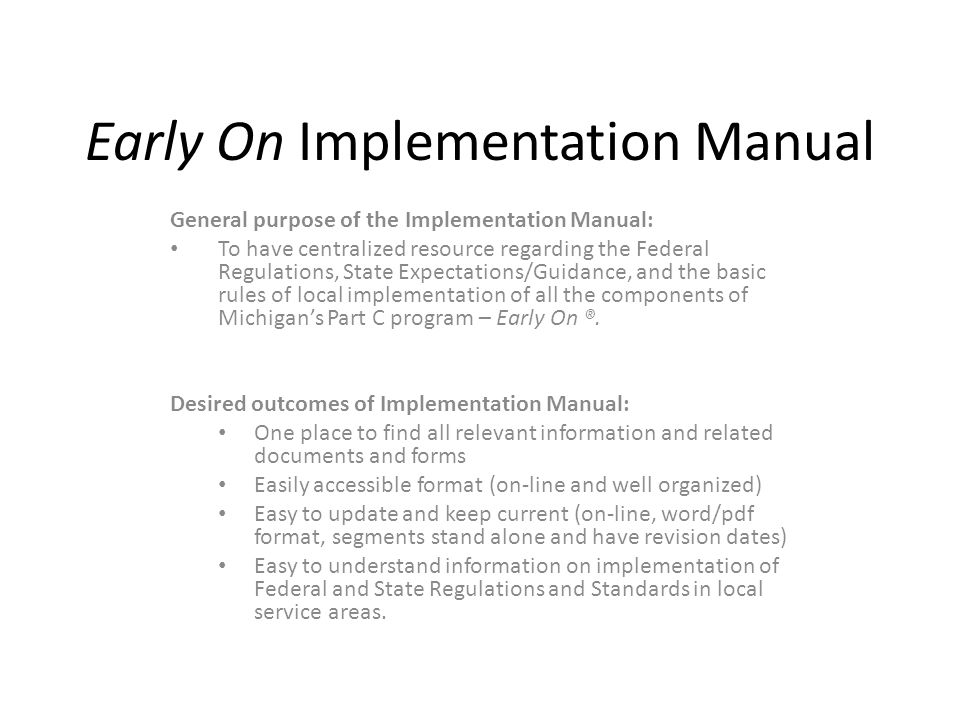 Early On Implementation Manual General purpose of the Implementation Manual: To have centralized resource regarding the Federal Regulations, State Exp