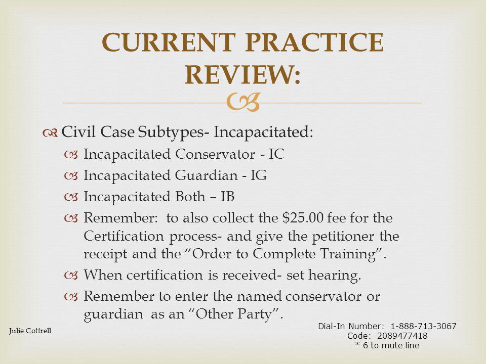   Civil Case Subtypes- Incapacitated:  Incapacitated Conservator - IC  Incapacitated Guardian - IG  Incapacitated Both – IB  Remember: to also c