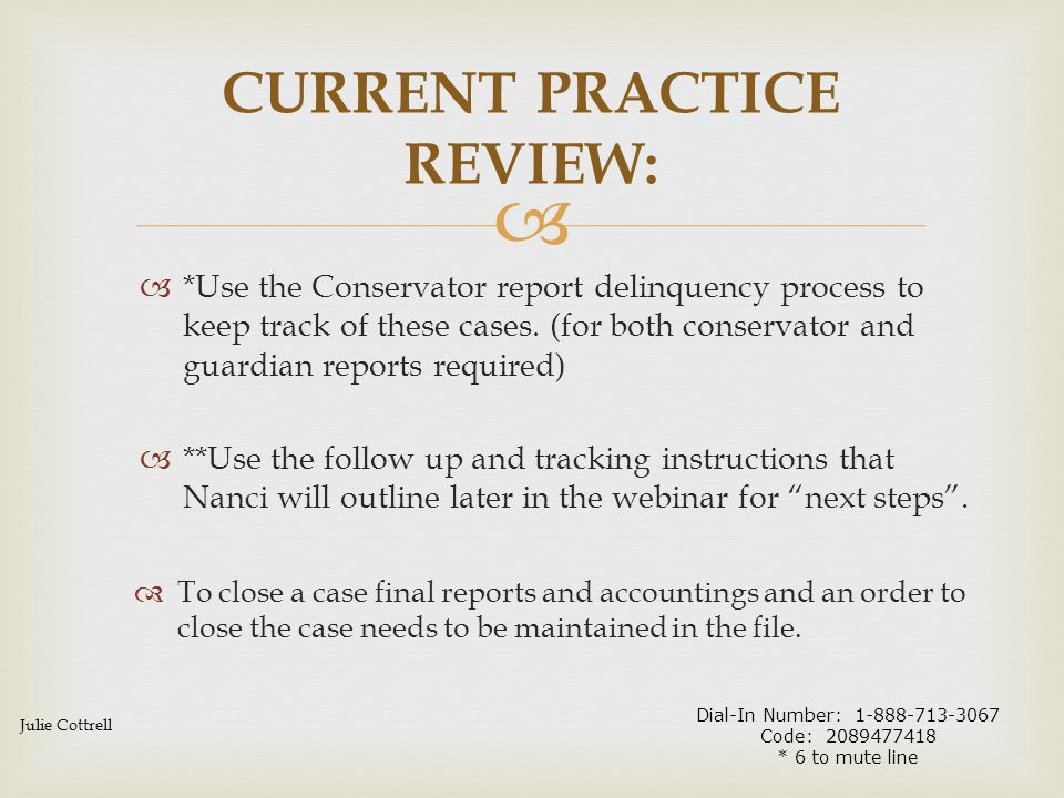  Guardianship/Conservatorship Case File Process Review:  Case should be open if there is no order closing  Follow delinquency process if no report in previous year:  Send out past due notice  Send out second notice if no response  Set status hearing and let judge decide how to proceed  Can't find the guardian or ward:  First contact attorney  Contact party locater for updated contact information FILE REVIEW PROCESS: Nanci Thaemert Dial-In Number: 1-888-713-3067 Code: 2089477418 * 6 to mute line