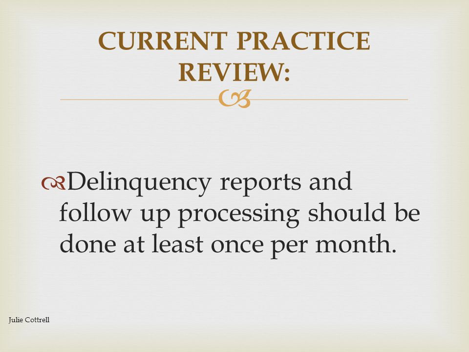   Delinquency reports and follow up processing should be done at least once per month. CURRENT PRACTICE REVIEW: Julie Cottrell