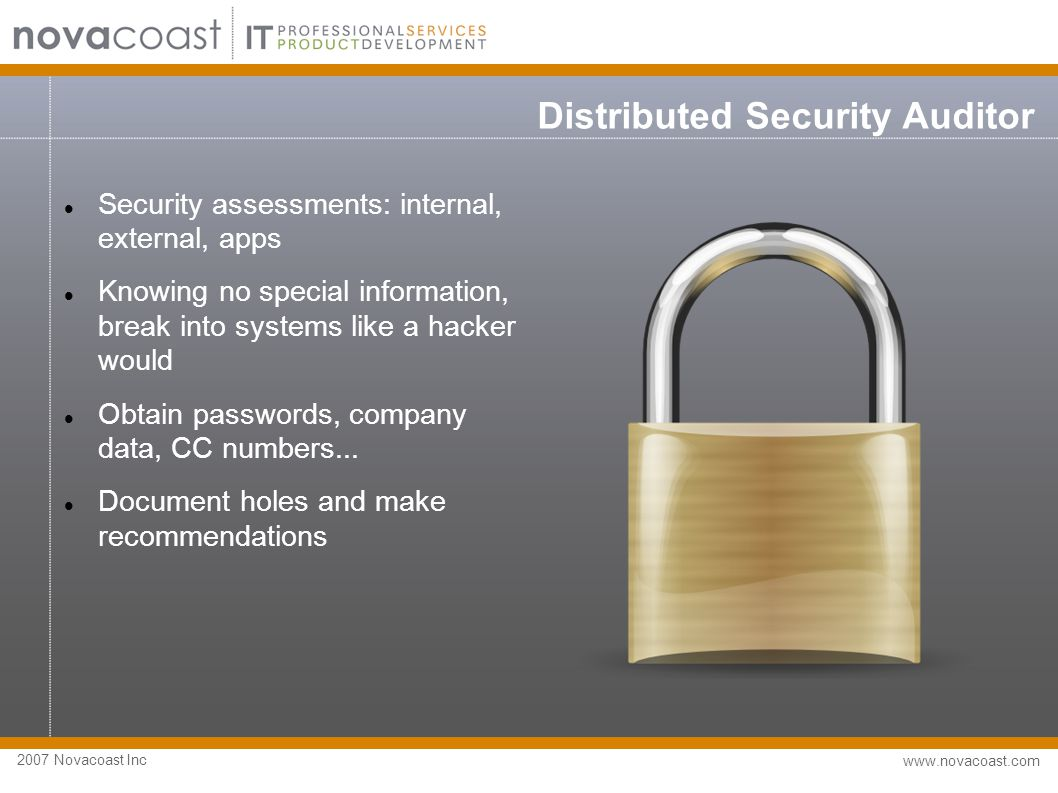 2007 Novacoast Inc www.novacoast.com Distributed Security Auditor Security assessments: internal, external, apps Knowing no special information, break into systems like a hacker would Obtain passwords, company data, CC numbers...