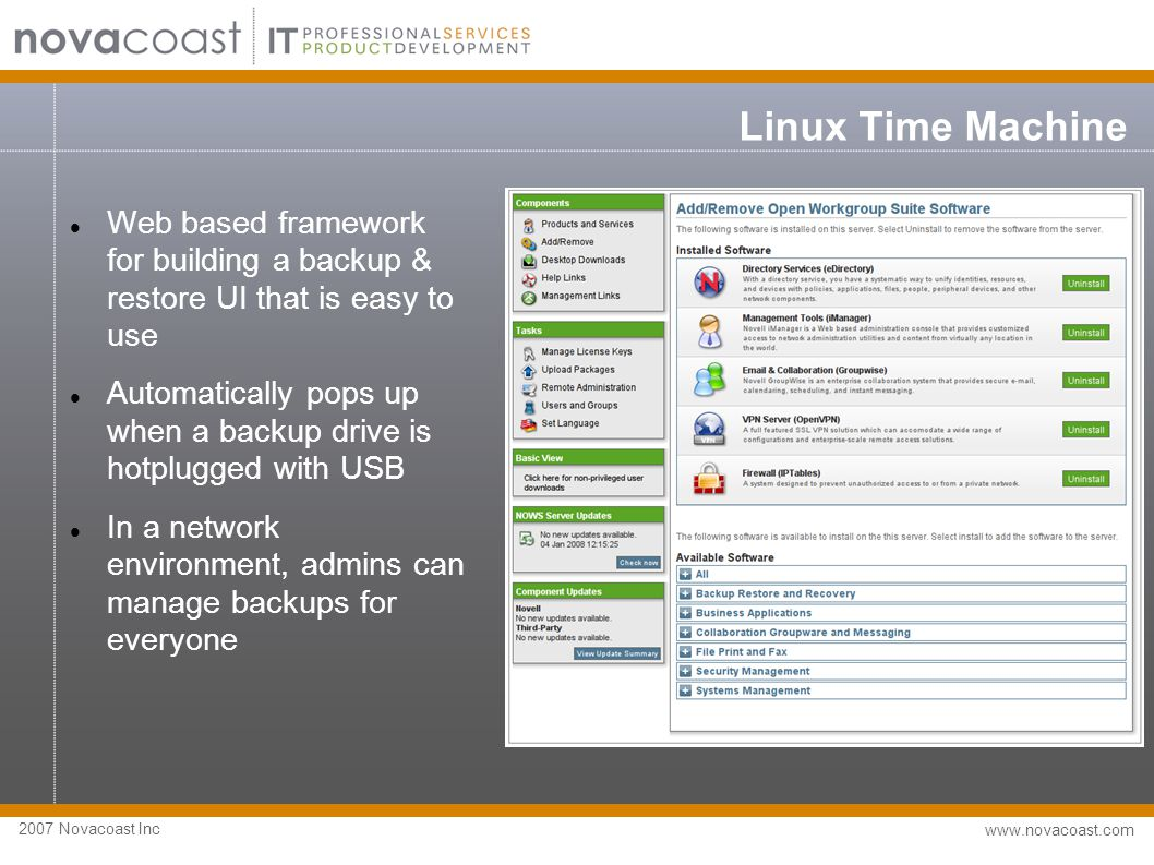 2007 Novacoast Inc www.novacoast.com Linux Time Machine Web based framework for building a backup & restore UI that is easy to use Automatically pops up when a backup drive is hotplugged with USB In a network environment, admins can manage backups for everyone