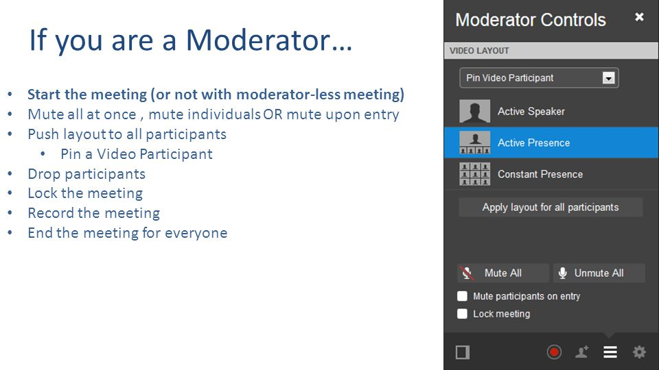 If you are a Moderator… Start the meeting (or not with moderator-less meeting) Mute all at once, mute individuals OR mute upon entry Push layout to all participants Pin a Video Participant Drop participants Lock the meeting Record the meeting End the meeting for everyone